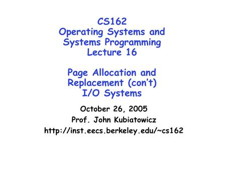 CS162 Operating Systems and Systems Programming Lecture 16 Page Allocation and Replacement (con't) I/O Systems October 26, 2005 Prof. John Kubiatowicz.