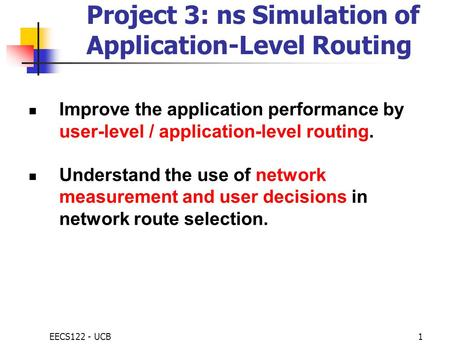 EECS122 - UCB1 Project 3: ns Simulation of Application-Level Routing Improve the application performance by user-level / application-level routing. Understand.