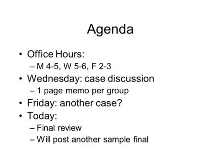 Agenda Office Hours: –M 4-5, W 5-6, F 2-3 Wednesday: case discussion –1 page memo per group Friday: another case? Today: –Final review –Will post another.