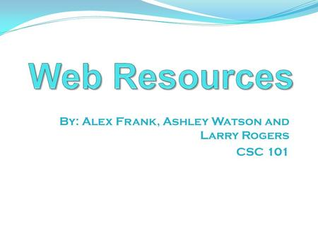 By: Alex Frank, Ashley Watson and Larry Rogers CSC 101.