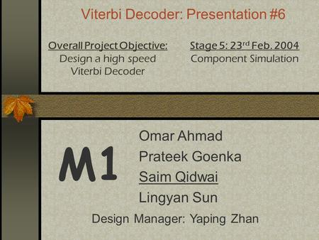 Viterbi Decoder: Presentation #6 M1 Overall Project Objective: Design a high speed Viterbi Decoder Stage 5: 23 rd Feb. 2004 Component Simulation Design.