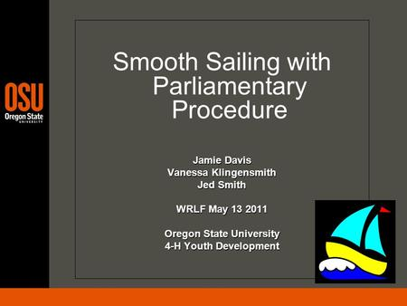 Smooth Sailing with Parliamentary Procedure Jamie Davis Vanessa Klingensmith Jed Smith WRLF May 13 2011 Oregon State University 4-H Youth Development.