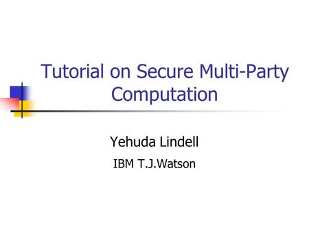 Tutorial on Secure Multi-Party Computation Yehuda Lindell IBM T.J.Watson.