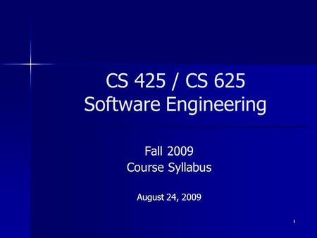 1 CS 425 / CS 625 Software Engineering Fall 2009 Course Syllabus August 24, 2009.