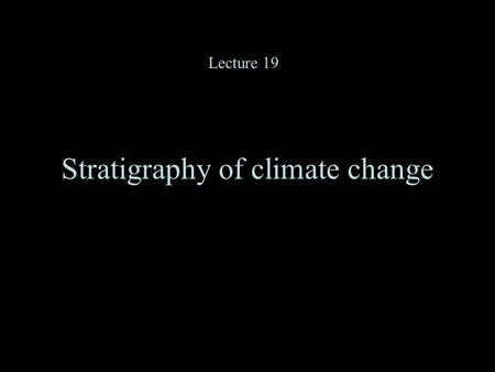 Stratigraphy of climate change Lecture 19. The predominant power in this spectrum is at about 100,000, 41,000 and 19- 23,000 years.