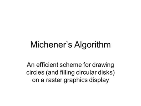 Michener's Algorithm An efficient scheme for drawing circles (and filling circular disks) on a raster graphics display.