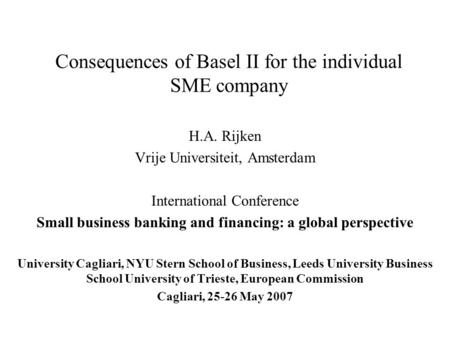 Consequences of Basel II for the individual SME company H.A. Rijken Vrije Universiteit, Amsterdam International Conference Small business banking and financing: