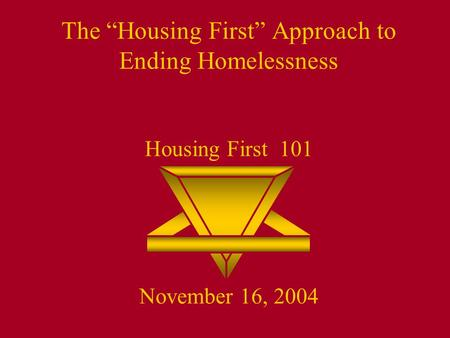 "The ""Housing First"" Approach to Ending Homelessness Housing First 101 November 16, 2004."