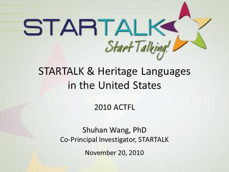 STARTALK & Heritage Languages in the United States 2010 ACTFL Shuhan Wang, PhD Co-Principal Investigator, STARTALK November 20, 2010.