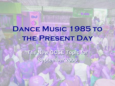 Dance Music 1985 to the Present Day The New GCSE Topic for September 2006.