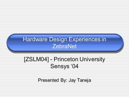 Hardware Design Experiences in ZebraNet [ZSLM04] - Princeton University Sensys '04 Presented By: Jay Taneja.