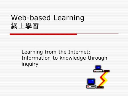 Web-based Learning 網上學習 Learning from the Internet: Information to knowledge through inquiry.