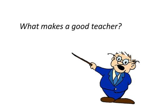 What makes a good teacher?. As I read each of the statements, go to the corner of the room that best expresses your OWN opinion. Strongly Agree Somewhat.