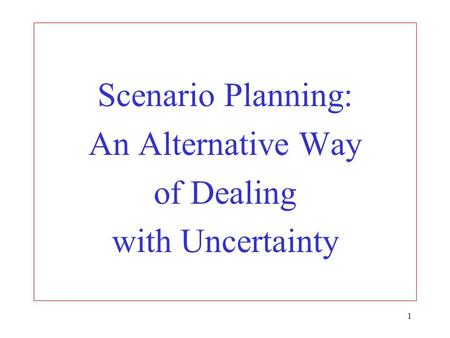 1 Scenario Planning: An Alternative Way of Dealing with Uncertainty.