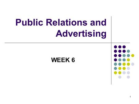 1 Public Relations and Advertising WEEK 6. 2 What is public relations? Telling your story to the public Education Information Integrated communications.