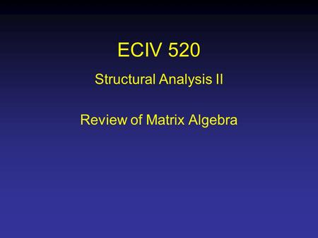 ECIV 520 Structural Analysis II Review of Matrix Algebra.