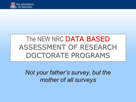 DATA BASED ASSESSMENT OF RESEARCH DOCTORATE PROGRAMS The NEW NRC DATA BASED ASSESSMENT OF RESEARCH DOCTORATE PROGRAMS Not your father's survey, but the.