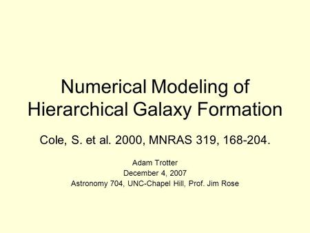 Numerical Modeling of Hierarchical Galaxy Formation Cole, S. et al. 2000, MNRAS 319, 168-204. Adam Trotter December 4, 2007 Astronomy 704, UNC-Chapel Hill,