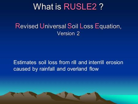 What is RUSLE2 ? R evised U niversal S oil L oss E quation, Version 2 Estimates soil loss from rill and interrill erosion caused by rainfall and overland.