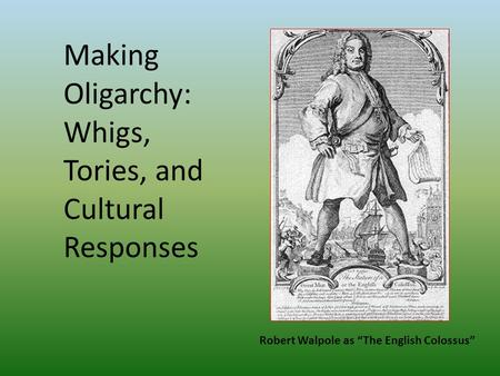 "Making Oligarchy: Whigs, Tories, and Cultural Responses Robert Walpole as ""The English Colossus"""