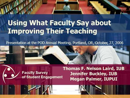 Faculty Survey of Student Engagement Using What Faculty Say about Improving Their Teaching Thomas F. Nelson Laird, IUB Jennifer Buckley, IUB Megan Palmer,