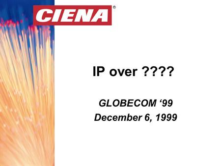 ® IP over ???? ® GLOBECOM '99 December 6, 1999. ® Globecom '99 December 6, 1999OutlineOutline Concentrate on the network core Deficiencies with traditional.