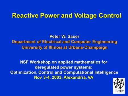 1 PS ERC Reactive Power and Voltage Control Peter W. Sauer Department of Electrical and Computer Engineering University of Illinois at Urbana-Champaign.
