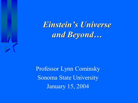 Einstein's Universe and Beyond… Professor Lynn Cominsky Sonoma State University January 15, 2004.