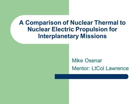 A Comparison of Nuclear Thermal to Nuclear Electric Propulsion for Interplanetary Missions Mike Osenar Mentor: LtCol Lawrence.