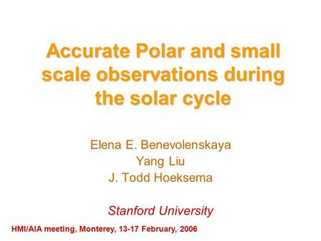 Accurate Polar and small scale observations during the solar cycle Elena E. Benevolenskaya Yang Liu J. Todd Hoeksema Stanford University HMI/AIA meeting,