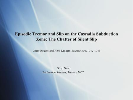 Episodic Tremor and Slip on the Cascadia Subduction Zone: The Chatter of Silent Slip Garry Rogers and Herb Dragert, Science 300, 1942-1943 Shaji Nair Earthscope.