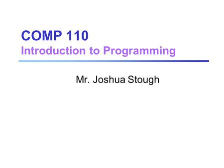 COMP 110 Introduction to Programming Mr. Joshua Stough.