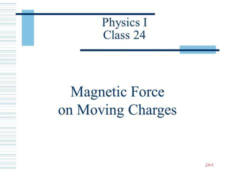 24-1 Physics I Class 24 Magnetic Force on Moving Charges.