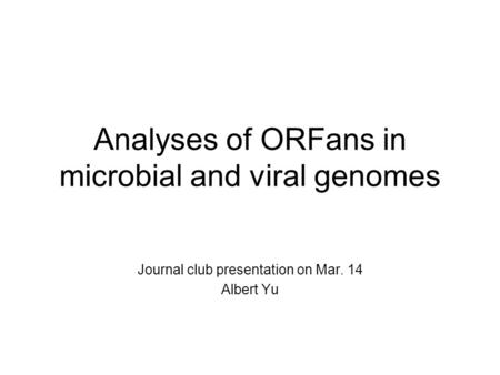 Analyses of ORFans in microbial and viral genomes Journal club presentation on Mar. 14 Albert Yu.