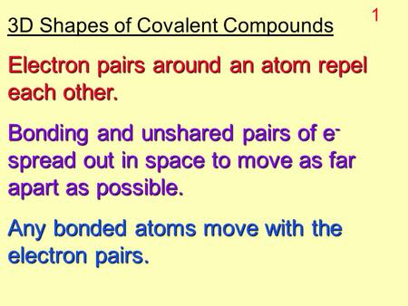 1 3D Shapes of Covalent Compounds Electron pairs around an atom repel each other. Bonding and unshared pairs of e - spread out in space to move as far.