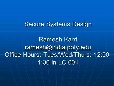 Secure Systems Design Ramesh Karri Office Hours: Tues/Wed/Thurs: 12:00- 1:30 in LC 001
