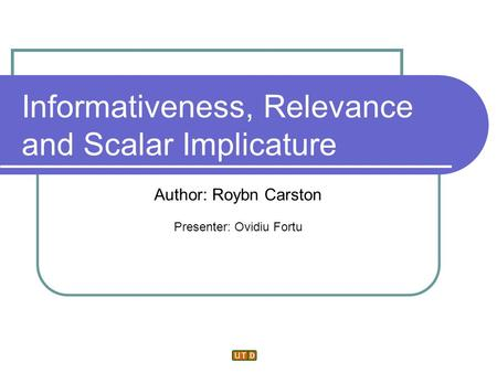 Informativeness, Relevance and Scalar Implicature Author: Roybn Carston Presenter: Ovidiu Fortu.