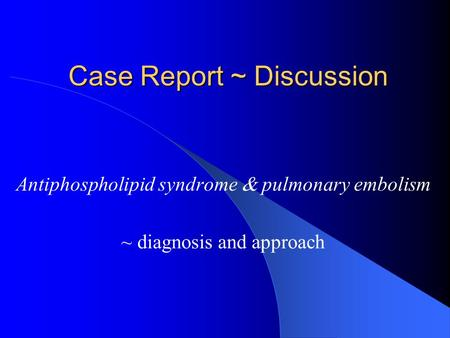 Case Report ~ Discussion Antiphospholipid syndrome  pulmonary embolism ~ diagnosis and approach.