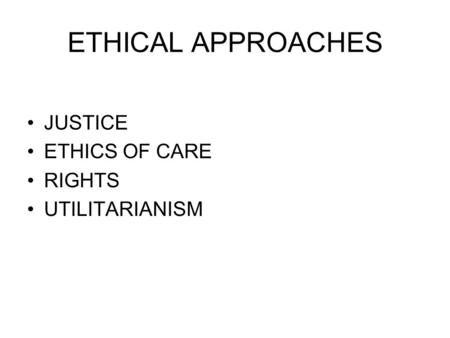 ETHICAL APPROACHES JUSTICE ETHICS OF CARE RIGHTS UTILITARIANISM.
