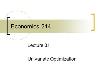Economics 214 Lecture 31 Univariate Optimization.