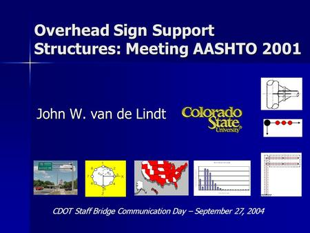 Overhead Sign Support Structures: Meeting AASHTO 2001 John W. van de Lindt CDOT Staff Bridge Communication Day – September 27, 2004.