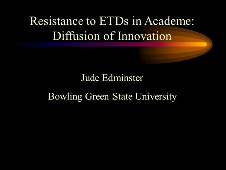 Resistance to ETDs in Academe: Diffusion of Innovation Jude Edminster Bowling Green State University.
