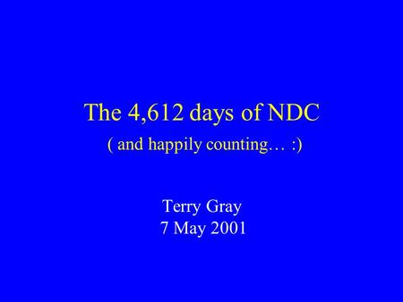 The 4,612 days of NDC ( and happily counting… :) Terry Gray 7 May 2001.