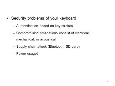 1 Security problems of your keyboard –Authentication based on key strokes –Compromising emanations consist of electrical, mechanical, or acoustical –Supply.
