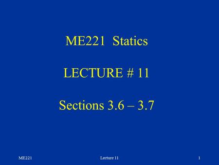 ME221Lecture 111 ME221 Statics LECTURE # 11 Sections 3.6 – 3.7.