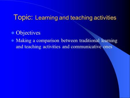 Topic: Learning and teaching activities Objectives Making a comparison between traditional learning and teaching activities and communicative ones.
