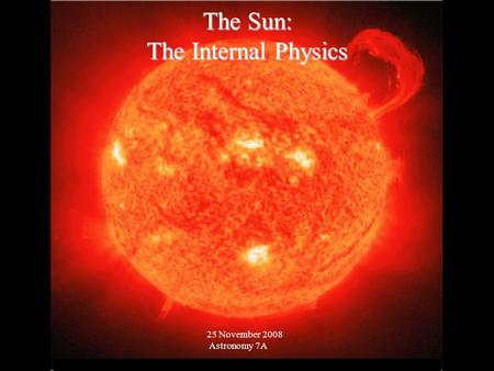 © 2005 Pearson Education Inc., publishing as Addison-Wesley The Sun: The Internal Physics 25 November 2008 Astronomy 7A.