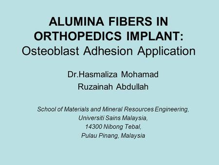 ALUMINA FIBERS IN ORTHOPEDICS IMPLANT: Osteoblast Adhesion Application Dr.Hasmaliza Mohamad Ruzainah Abdullah School of Materials and Mineral Resources.