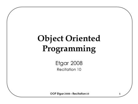 OOP Etgar 2008 – Recitation 101 Object Oriented Programming Etgar 2008 Recitation 10.