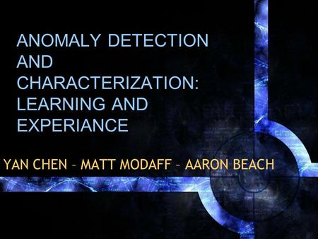 ANOMALY DETECTION AND CHARACTERIZATION: LEARNING AND EXPERIANCE YAN CHEN – MATT MODAFF – AARON BEACH.